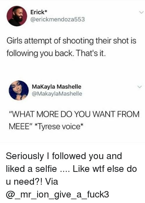 "Tyrese: Erick*  @erickmendoza553  Girls attempt of shooting their shot is  following you back. That's it.  MaKayla Mashelle  @MakaylaMashelle  ""WHAT MORE DO YOU WANT FROM  MEEE"" Tyrese voice*  II k Seriously I followed you and liked a selfie .... Like wtf else do u need?! Via @_mr_ion_give_a_fuck3"