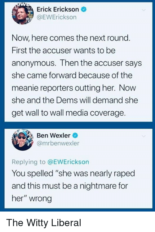 """A Nightmare: Erick Erickson  1 @EVVErickson  int  Now, here comes the next round  First the accuser wants to be  anonymous. Then the accuser says  she came forward because of the  meanie reporters outting her. Now  she and the Dems will demand she  get wall to wall media coverage  Ben Wexler  @mrbenwexler  Replying to @EWErickson  You spelled """"she was nearly raped  and this must be a nightmare for  her"""" wrong The Witty Liberal"""