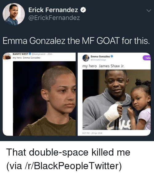 Blackpeopletwitter, Kanye, and Goat: Erick Fernandez  @ErickFernandez  Emma Gonzalez the MF GOAT for this.  KANYE WEST@kanyewest 20m  my hero Emma Gonzalez  Emma González  my hero James Shaw Jr.  27 PM-28 Apr 2018 <p>That double-space killed me (via /r/BlackPeopleTwitter)</p>