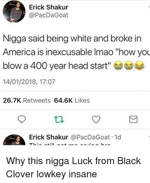 """head start: Erick Shakur  @PacDaGoat  Nigga said being white and broke in  America is inexcusable Imao """"how you  blow a 400 year head start'  14/01/2018, 17:07  26.7K Retweets 64.6K Likes  Erick Shakur @PacDaGoat 1d Why this nigga Luck from Black Clover lowkey insane"""