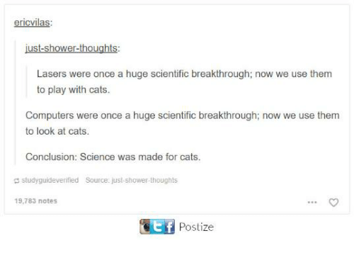 stf: ericvilas:  just-shower-thoughts:  Lasers were once a huge scientific breakthrough; now we use them  to play with cats  Computers were once a huge scientific breakthrough; now we use them  to look at cats.  Conclusion: Science was made for cats.  studyguideveritied Source ust  studyguideverified  Source: just-shower-thoughts  19,783 notes  stf  Postize
