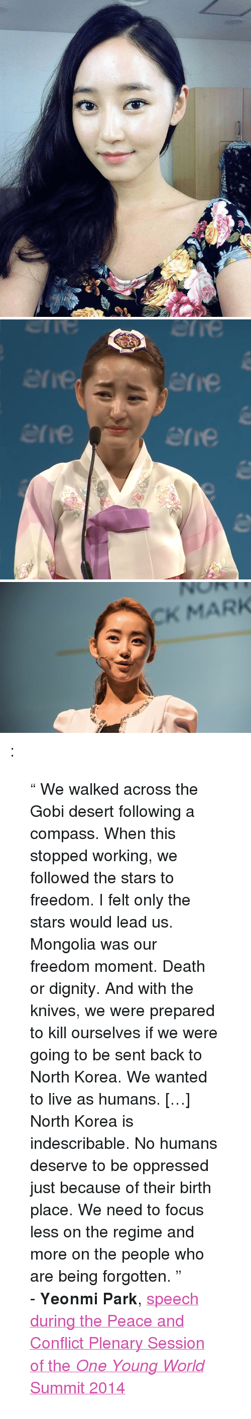 """Gobie: erie  erre  erie  re   CK MARK <p><a class=""""tumblr_blog"""" href=""""http://.tumblr.com/post/109307342016""""></a>:</p> <blockquote> <p>"""" We walked across the Gobi desert following a compass. When this stopped working, we followed the stars to freedom. I felt only the stars would lead us. Mongolia was our freedom moment. Death or dignity. And with the knives, we were prepared to kill ourselves if we were going to be sent back to North Korea. We wanted to live as humans. […] North Korea is indescribable. No humans deserve to be oppressed just because of their birth place. We need to focus less on the regime and more on the people who are being forgotten. """"</p> <p>- <span class=""""fn""""><strong>Yeonmi</strong> <strong>Park</strong>, <a href=""""https://www.youtube.com/watch?v=Ei-gGvLWOZI"""">speech </a></span><span class=""""fn""""><a href=""""https://www.youtube.com/watch?v=Ei-gGvLWOZI"""">during the Peace and Conflict Plenary Session of the <em>One Young World</em> Summit 2014</a></span></p> </blockquote>"""