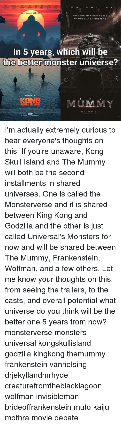 monster university: ERIE INS  T O M  C R U S E  HIDDLESTON JACKSON  GOODMAN LARSON TIAN ORTIL NOTARY  REILLY  FROM THE PRODUCERS OF GODZILLA  WELCOME TO A NEW WORLD  OF GODS AND MONSTERS  In 5 years, which will be  the better monster universe?  ALL HAIL THE KING  KONG  SKULL ISLANE  S U M M E R  3.10.17  N THEATERS AND IMAX  N REAL D 3D IMAX 3D I'm actually extremely curious to hear everyone's thoughts on this. If you're unaware, Kong Skull Island and The Mummy will both be the second installments in shared universes. One is called the Monsterverse and it is shared between King Kong and Godzilla and the other is just called Universal's Monsters for now and will be shared between The Mummy, Frankenstein, Wolfman, and a few others. Let me know your thoughts on this, from seeing the trailers, to the casts, and overall potential what universe do you think will be the better one 5 years from now? monsterverse monsters universal kongskullisland godzilla kingkong themummy frankenstein vanhelsing drjekyllandmrhyde creaturefromtheblacklagoon wolfman invisibleman brideoffrankenstein muto kaiju mothra movie debate