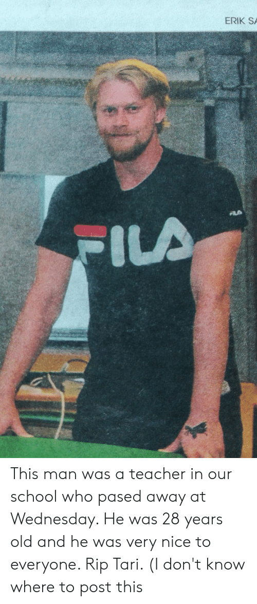 Fila, Reddit, and School: ERIK  FILA This man was a teacher in our school who pased away at Wednesday. He was 28 years old and he was very nice to everyone. Rip Tari. (I don't know where to post this
