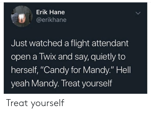 """Erik: Erik Hane  @erikhane  Just watched a flight attendant  open a Twix and say, quietly to  herself, """"Candy for Mandy."""" Hell  yeah Mandy. Treat yourself Treat yourself"""