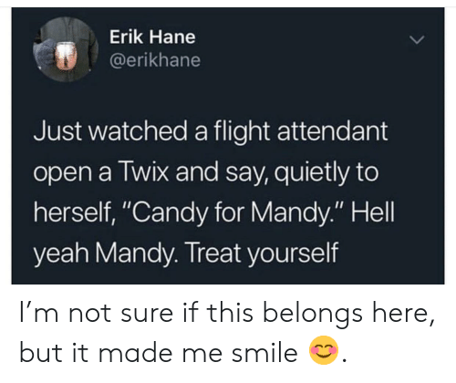 """Erik: Erik Hane  @erikhane  Just watched a flight attendant  open a Twix and say, quietly to  herself, """"Candy for Mandy."""" Hell  yeah Mandy. Treat yourself I'm not sure if this belongs here, but it made me smile 😊."""