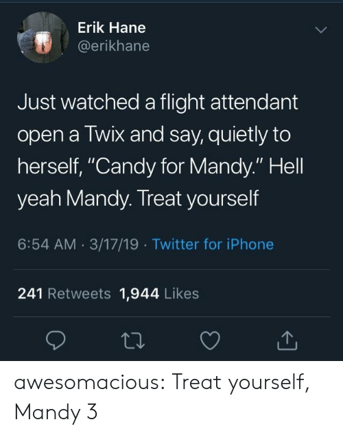 """Erik: Erik Hane  @erikhane  Just watched a flight attendant  open a Twix and say, quietly to  herself, """"Candy for Mandy."""" Hell  yeah Mandy. Treat yourself  6:54 AM 3/17/19 Twitter for iPhone  241 Retweets 1,944 Likes awesomacious:  Treat yourself, Mandy 3"""