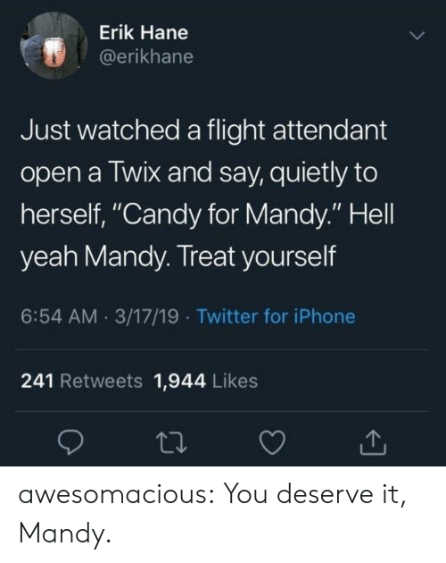 """Erik: Erik Hane  @erikhane  Just watched a flight attendant  open a Twix and say, quietly to  herself, """"Candy for Mandy."""" Hell  yeah Mandy. Treat yourself  6:54 AM 3/17/19 Twitter for iPhone  241 Retweets 1,944 Likes awesomacious:  You deserve it, Mandy."""