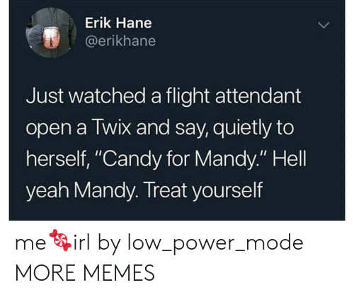 """Candy, Dank, and Memes: Erik Hane  @erikhane  Just watched a flight attendant  open a Twix and say, quietly to  herself, """"Candy for Mandy."""" Hell  yeah Mandy. Treat yourself me🍬irl by low_power_mode MORE MEMES"""