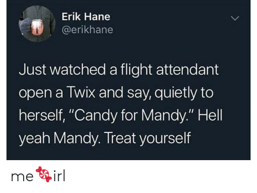 """Erik: Erik Hane  @erikhane  Just watched a flight attendant  open a Twix and say, quietly to  herself, """"Candy for Mandy."""" Hell  yeah Mandy. Treat yourself me🍬irl"""