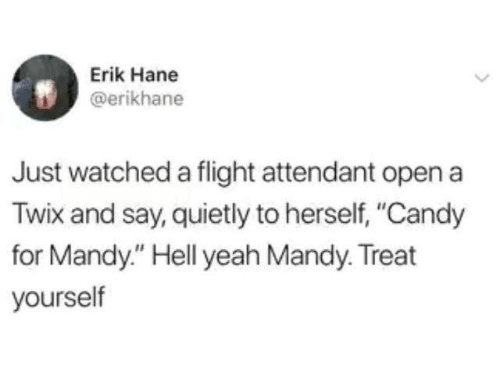 """Erik: Erik Hane  @erikhane  Just watched a flight attendant open a  Twix and say, quietly to herself, """"Candy  for Mandy."""" Hell yeah Mandy. Treat  yourself"""