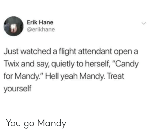 """Erik: Erik Hane  @erikhane  Just watched a flight attendant open a  Twix and say, quietly to herself, """"Candy  for Mandy."""" Hell yeah Mandy. Treat  yourself You go Mandy"""