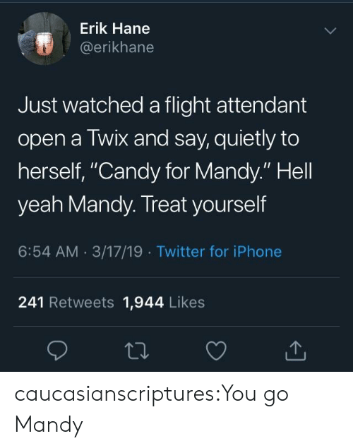 """Erik: Erik Hane  @erikhane  Just watched a flight attendant  open a Twix and say, quietly to  herself, """"Candy for Mandy."""" Hell  yeah Mandy. Treat yourself  6:54 AM 3/17/19 Twitter for iPhone  241 Retweets 1,944 Likes caucasianscriptures:You go Mandy"""