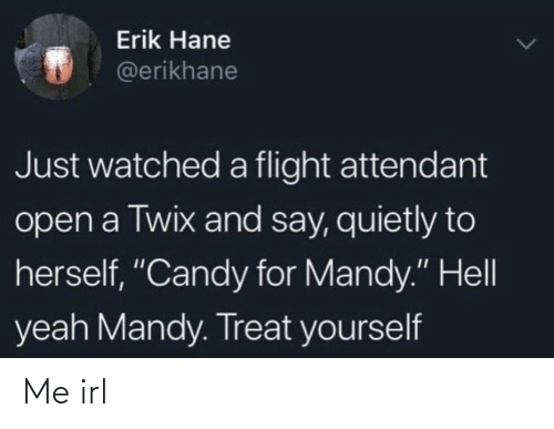 "Candy, Yeah, and Flight: Erik Hane  @erikhane  Just watched a flight attendant  open a Twix and say, quietly to  herself, ""Candy for Mandy."" Hell  yeah Mandy. Treat yourself Me irl"