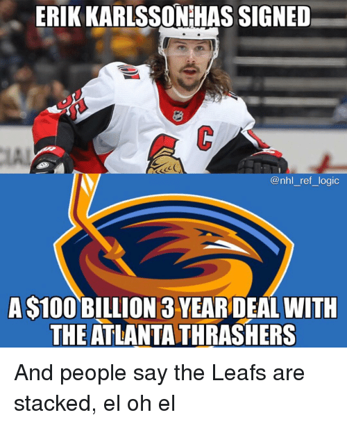 leafs: ERIK KARLSSONIHAS SIGNED  LA  @nhl ref logic  A S100 BILLION 3 YEAR DEAL WITH  THE ATLANTA THRASHERS And people say the Leafs are stacked, el oh el