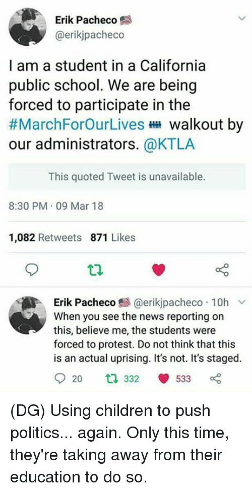quoted: Erik Pacheco  @erikjpacheco  I am a student in a California  public school. We are being  forced to participate in the  #MarchForOurLives walkout by  our administrators. @KTLA  This quoted Tweet is unavailable.  8:30 PM 09 Mar 18  1,082 Retweets 871 Likes  Erik Pacheco 트 @er.kjpacheco . 10h ﹀  When you see the news reporting on  this, believe me, the students were  forced to protest. Do not think that this  is an actual uprising. It's not. It's staged.  920 ta 332 533 (DG) Using children to push politics... again. Only this time, they're taking away from their education to do so.