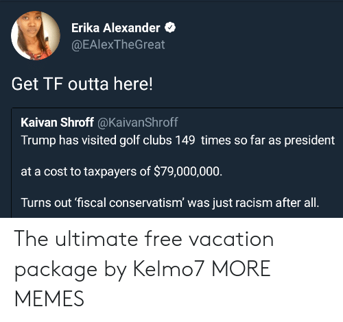 Dank, Memes, and Racism: Erika Alexander  @EAlexTheGreat  Get TF outta here!  Kaivan Shroff @KaivanShroff  Trump has visited golf clubs 149 times so far as president  at a cost to taxpayers of $79,000,000  Turns out 'fiscal conservatism' was just racism after all. The ultimate free vacation package by Kelmo7 MORE MEMES