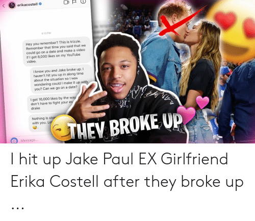 Erika Costell: erikacostell  5:13 PM  Hey you remember? This is trizzle.  Remember that time you said that we  could go on a date and make a video  if I got 8,000 likes on my YouTube  video.  I know you and Jake broke up. I  haven't hit you up in along time  about the situation so I was  wondering could I make it up with  you? Can we go on a date?  I got 16,000 likes by the w  don't have to fight your ex  drake  Nothing is stor  with you. IL  THEV BROKE U  O Message I hit up Jake Paul EX Girlfriend Erika Costell after they broke up ...
