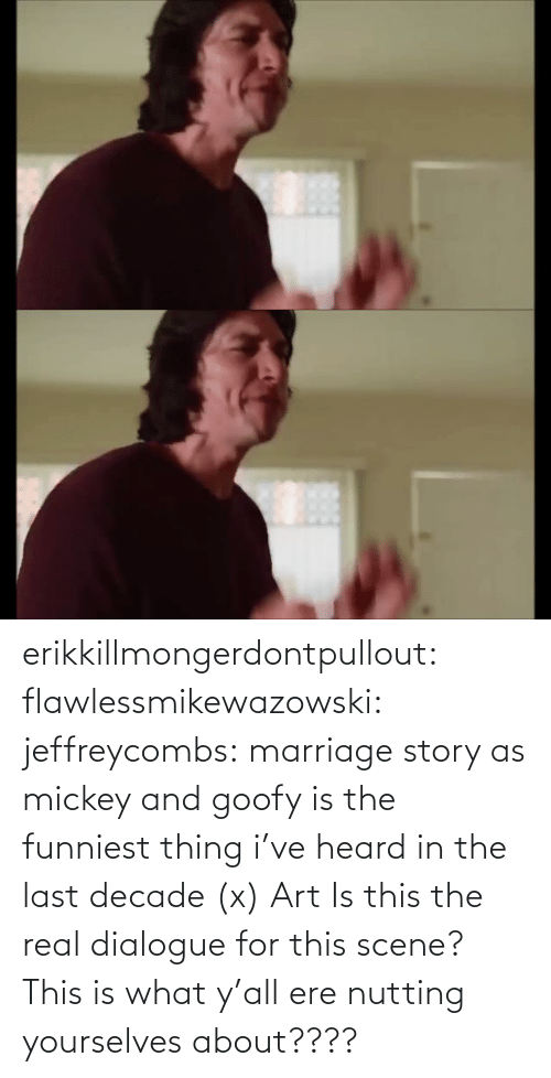 scene: erikkillmongerdontpullout:  flawlessmikewazowski:  jeffreycombs: marriage story as mickey and goofy is the funniest thing i've heard in the last decade (x)   Art    Is this the real dialogue for this scene? This is what y'all ere nutting yourselves about????