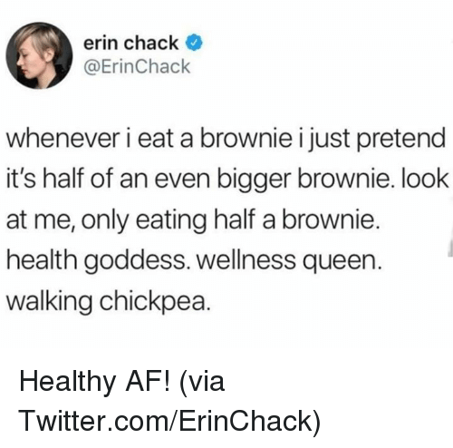 Af, Dank, and Twitter: erin chack *  @ErinChack  whenever i eat a brownie i just pretend  it's half of an even bigger brownie. look  at me, only eating half a brownie.  health goddess. wellness queen.  walking chickpea. Healthy AF!  (via Twitter.com/ErinChack)