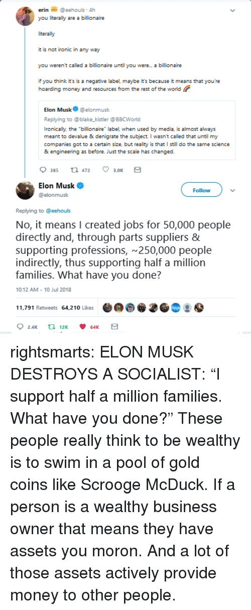 """Ironic, Money, and Tumblr: erin@eehouls 4h  you literally are a billionaire  iteraly  it is not ironic in any way  you weren't called a billionaire until you were a billionaire  if you think it's is a negative label maybe it's because it means that you're  hoarding money and resources from the rest of the world  Elon Musk@elonmusk  Replying to @blake_kistler @ BBCWorld  Ironically, the billionaire label when used by media, is almost always  meant to devalue & denigrate the subject I wasn't called that until my  companies got to a certain size, but reality is that I still do the same science  & engineering as before. Just the scale has changed.  Elon Musk  @elonmusk  Follow  Replying to @eehouls  No, it means I created jobs for 50,000 people  directly and, through parts suppliers  supporting professions, 250,000 people  indirectly, thus supporting half a million  families. What have vou done?  10:12 AM 10 Jul 2018  11.791 Retweets 64,210 Likes rightsmarts:  ELON MUSK DESTROYS A SOCIALIST: """"I support half a million families. What have you done?""""  These people really think to be wealthy is to swim in a pool of gold coins like Scrooge McDuck. If a person is a wealthy business owner that means they have assets you moron. And a lot of those assets actively provide money to other people."""