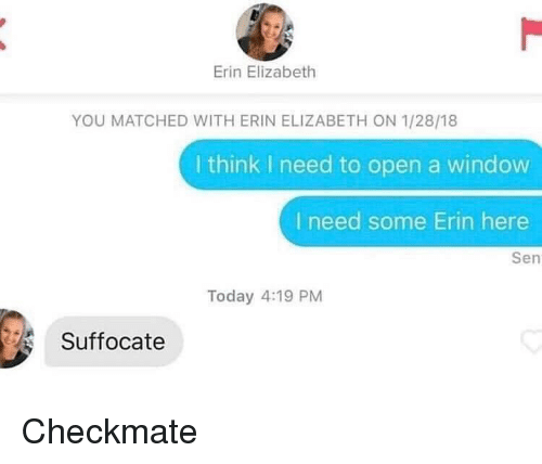 Today, Open, and Window: Erin Elizabeth  YOU MATCHED WITH ERIN ELIZABETH ON 1/28/18  I think I need to open a window  I need some Erin here  Sen  Today 4:19 PM  Suffocate Checkmate