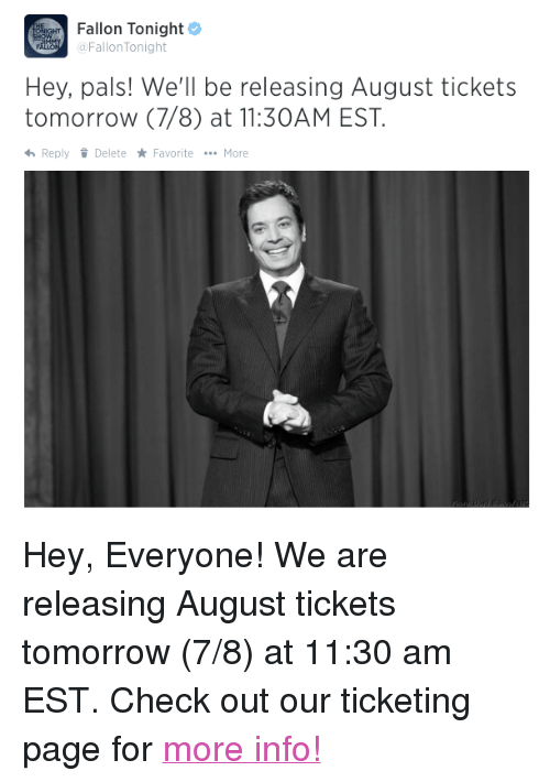 """Target, Http, and Tomorrow: Erin Fallon Tonight  @FallonTonight  Hey, pals! We'll be releasing August tickets  tomorrow (7/8) at 11:30AM EST  ReplyDelete FavoriteMore <p>Hey, Everyone! We are releasing August tickets tomorrow (7/8) at 11:30 am EST. Check out our ticketing page for <a href=""""http://www.showclix.com/event/thetonightshowstarringjimmyfallon"""" target=""""_blank"""">more info!</a></p>"""