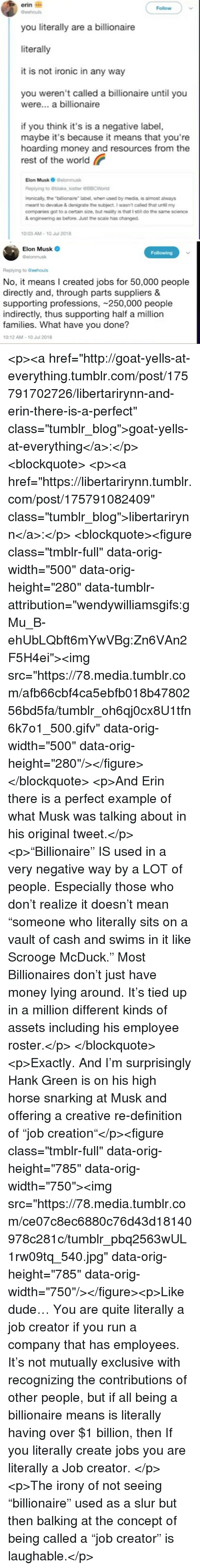 """Dude, Ironic, and Money: erin i  you literally are a billionaire  literally  it is not ironic in any way  Follow  you weren't called a billionaire until you  were... a billionaire  if you think it's is a negative label,  maybe it's because it means that you're  hoarding money and resources from the  rest of the world  Elon Musk O Delonmusk  Replying to blake,kistler @88CWorld  ronically, the """"billionaire label, when used by media, is almost always  meant to devalue & denigrate the subject. I wasnt called that until my  companies got to a certain size, but reality is that I still do the same science  & engineeing as before. Just the scale has changed.  0:03 AM-10 Jul 2018   Elon Musk  @elonmusk  Following  Replying to Geehouls  No, it means I created jobs for 50,000 people  directly and, through parts suppliers &  supporting professions, 250,000 people  indirectly, thus supporting half a million  families. What have you done?  10:12 AM-10 Jul 2018 <p><a href=""""http://goat-yells-at-everything.tumblr.com/post/175791702726/libertarirynn-and-erin-there-is-a-perfect"""" class=""""tumblr_blog"""">goat-yells-at-everything</a>:</p><blockquote> <p><a href=""""https://libertarirynn.tumblr.com/post/175791082409"""" class=""""tumblr_blog"""">libertarirynn</a>:</p>  <blockquote><figure class=""""tmblr-full"""" data-orig-width=""""500"""" data-orig-height=""""280"""" data-tumblr-attribution=""""wendywilliamsgifs:gMu_B-ehUbLQbft6mYwVBg:Zn6VAn2F5H4ei""""><img src=""""https://78.media.tumblr.com/afb66cbf4ca5ebfb018b4780256bd5fa/tumblr_oh6qj0cx8U1tfn6k7o1_500.gifv"""" data-orig-width=""""500"""" data-orig-height=""""280""""/></figure></blockquote>  <p>And Erin there is a perfect example of what Musk was talking about in his original tweet.</p> <p>""""Billionaire"""" IS used in a very negative way by a LOT of people. Especially those who don't realize it doesn't mean """"someone who literally sits on a vault of cash and swims in it like Scrooge McDuck."""" Most Billionaires don't just have money lying around. It's tied up in a million different kinds of assets"""