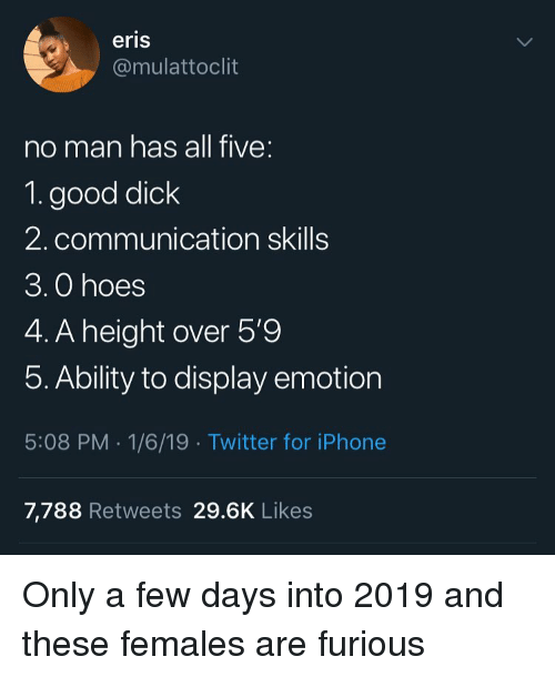 Funny, Hoes, and Iphone: eris  @mulattoclit  no man has all five:  1. good diclk  2. communication skills  3.0 hoes  4. A height over 5'9  5. Ability to display emotion  5:08 PM .1/6/19 Twitter for iPhone  7,788 Retweets 29.6K Like:s Only a few days into 2019 and these females are furious