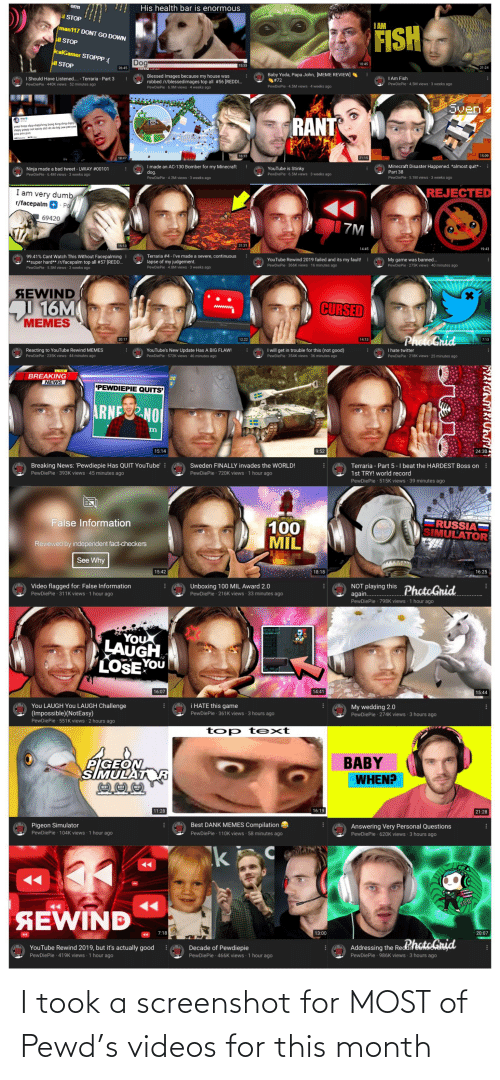 Memes Compilation: erm  His health bar is enormous  ISTOP  IAM  man117 DONT GO DOWN  FISH  sll STOP  icalGamer STOPPP :(  Dog  sll STOP  10:45  15 33  26:45  21:24  Baby Yoda, Papa John, [MEME REVIEW]  #72  PewDiePie 4.5M views 4 weeks ago  A Blessed Images because my house was  robbed /r/blessedimages top all #56 [REDDI.  PewDiePie 6.9M views 4 weeks ago  I Am Fish  PewDiePie - 4.5M views 3 weeks ago  A I Should Have Listened.. - Terraria - Part 3  PewDiePie 440K views 52 minutes ago  Sven  RANT  peep bopp dipp dopp bing bong bing ding dippy  slippy peepy not epicly didi do do big pee pee pee  poo poo poo  15:09  16:13  21:15  18:47  I made an AC-130 Bomber for my Minecraft  dog.  PewDiePie 42M views - 3 weeks ago  Minecraft Disaster Happened. *almost quit* -  :  YouTube is Stinky  PewDiePie 6.5M views 3 weeks ago  Ninja made a bad tweet - LWIAY #00101  PewDiePie - 6.4M views 3 weeks ago  Part 38  PewDiePie 5.1M views 3 weeks ago  REJECTED  I am very dumb  r/facepalm  · Po  69420  |7M  15:13  31:31  14:45  19:43  Terraria #4 - l've made a severe, continuous  99.41% Cant Watch This Without Facepalming :  **super hard** /r/facepalm top all #57 (RED.  PewDiePie 5.5M views 3 weeks ago  My game was banned...  PewDiePie - 275K views 40 minutes ago  YouTube Rewind 2019 failed and its my fault!  PewDiePie 366K views 16 minutes ago  lapse of my judgement.  PewDiePie 4.8M views 3 weeks ago  SEWIND  16M  MEMES  CURSED  PhotoGrid  20:17  12:22  14:13  7:13  CN  I will get in trouble for this (not good)  I hate twitter  Reacting to YouTube Rewind MEMES  PewDiePle 235K views 44 minutes ago  YouTube's New Update Has A BIG FLAW!  PewDiePie 572K views 46 minutes ago  PewDiePie 218K views 25 minutes ago  PewDiePie 354K views 36 minutes ago  IVE  BREAKING  NEWS  PEWDIEPIE QUITS'  ARNENOI  9:52  15:14  24:30  Breaking News: 'Pewdiepie Has QUIT YouTube' :  PewDiePie 393K views 45 minutes ago  Terraria - Part 5-I beat the HARDEST Boss on  1st TRY! world record  Sweden FINALLY invades th