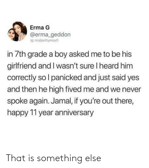 heard: Erma G  @erma_geddon  ig realpettymayo  in 7th grade a boy asked me to be his  girlfriend and I wasn't sure I heard him  correctly so l panicked and just said yes  and then he high fived me and we never  spoke again. Jamal, if you're out there,  happy 11 year anniversary That is something else