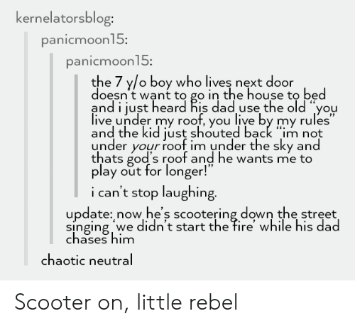 "Dad, Fire, and Scooter: ernelatorsblog:  anicmoon15:  anicmoon15:  the 7 y/o boy who lives next door  doesn't want to go in the house to bed  and i just heard his dad use the old ""you  live under my roof, you live by my rules""  and the kid just shouted back ""m not  under your roof im under the sky and  thats god's roof and he wants me to  play out for longer.  i can't stop laughing  update: now he's scootering down the street  singing we didn't start the fire' while his dad  chases him  chaotic neutral Scooter on, little rebel"