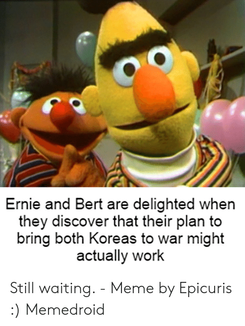 Still Waiting Meme: Ernie and Bert are delighted when  they discover that their plan to  bring both Koreas to war might  actually work Still waiting. - Meme by Epicuris :) Memedroid