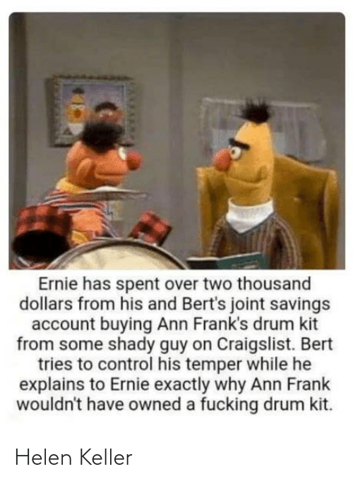 exactly: Ernie has spent over two thousand  dollars from his and Bert's joint savings  account buying Ann Frank's drum kit  from some shady guy on Craigslist. Bert  tries to control his temper while he  explains to Ernie exactly why Ann Frank  wouldn't have owned a fucking drum kit. Helen Keller