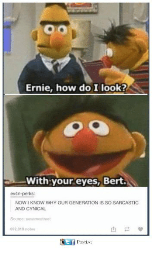 With Your Eyes Bert: Ernie, how do I look?  With your eyes, Bert.  ev4n-perks:  NOW KNOW WHY OUR GENERATION IS SO SARCASTIC  AND CYNICAL  Source: uesamesthout  602 a19 notes