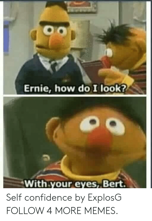 With Your Eyes Bert: Ernie, how do I look?  With your  eyes, Bert. Self confidence by ExplosG FOLLOW 4 MORE MEMES.