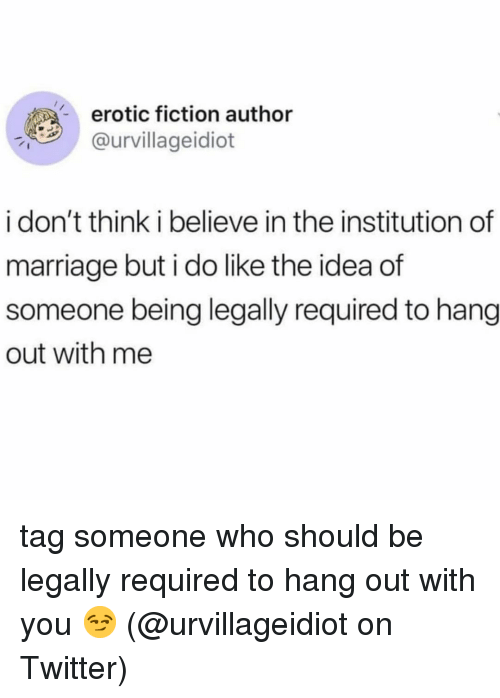 erotic: erotic fiction author  @urvillageidiot  A-  i don't think i believe in the institution of  marriage but i do like the idea of  someone being legally required to hang  out with me tag someone who should be legally required to hang out with you 😏 (@urvillageidiot on Twitter)