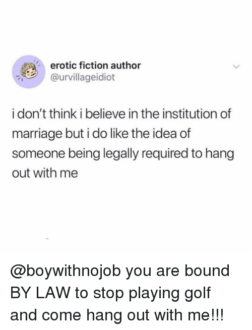 erotic: erotic fiction author  @urvillageidiot  i don't think i believe in the institution of  marriage but i do like the idea of  someone being legally required to hang  out with me @boywithnojob you are bound BY LAW to stop playing golf and come hang out with me!!!