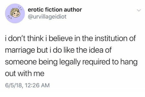 erotic: erotic fiction author  @urvillageidiot  i don't think i believe in the institution of  marriage but i do like the idea of  someone being legally required to hang  out with me  6/5/18, 12:26 AM