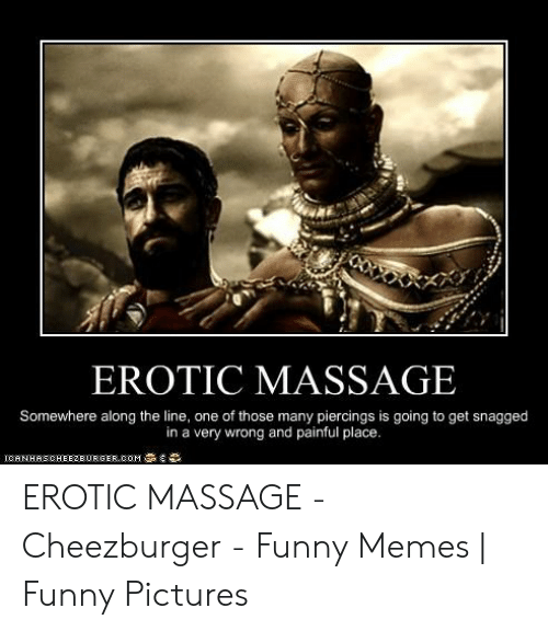 erotic massage: EROTIC MASSAGE  Somewhere along the line, one of those many piercings is going to get snagged  in a very wrong and painful place. EROTIC MASSAGE - Cheezburger - Funny Memes | Funny Pictures