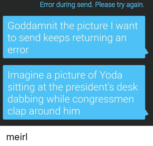 dabbing: Error during send. Please try again.  Goddamnit the picture I want  to send keeps returning an  error  Imagine a picture of Yoda  sitting at the president's desk  dabbing while congressmen  clap around him meirl