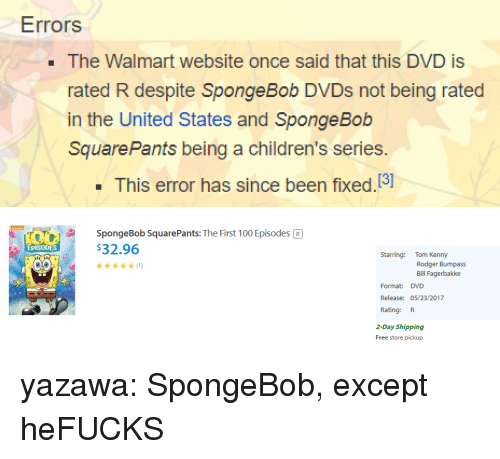 kenny: Errors  . The Walmart website once said that this DVD is  rated R despite SpongeBob DVDs not being rated  in the United States and Sponge Bob  SquarePants being a children's series.  This error has since been fixed.13]   SpongeBob SquarePants: The First 100 Episodes R  $32.96  EPISODES  Starring: Tom Kenny  Rodger Bumpass  Bill Fagerbakke  Format: DVD  Release: 05/23/2017  Rating: R  2-Day Shipping  Free store pickup yazawa:  SpongeBob, except heFUCKS