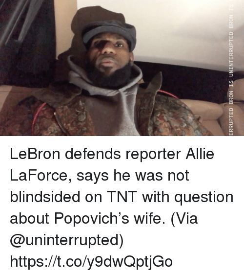 popovich: ERRUPTED BRON IS UNINTERRUPTED BRON LeBron defends reporter Allie LaForce, says he was not blindsided on TNT with question about Popovich's wife.   (Via @uninterrupted)  https://t.co/y9dwQptjGo