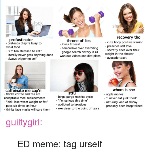 """replacements: erstock  sh  recovery tho  profastinator  pretends they're busy to  throne of lies  compulsive over exercising  google search history is all  - cute body positive warrior  - preaches self love  - secretly cries over their  weight in the shower  - avocado toast  - loves fitness!!  avoid food  """"i'm too stressed to eat""""  literally never gets anything done  workout videos and diet plans  - always triggering self  ockphot  whom is she  caffeinate me cap'n  - thinks coffee and tea are  stfu  - apple monos  - """"i never eat junk food""""  acceptable meal replacements  binge purge restrict cycle  """"did i lose water weight or fat""""  - """"i'm serious this time""""  - addicted to laxatives  naturally kind of skinny  probably been hospitalized  pees six times an hour  thinks face masks will cure theme  exercises to the point of tears <p><a href=""""http://guiltygirl.tumblr.com/post/164784942969/ed-meme-tag-urself"""" class=""""tumblr_blog"""">guiltygirl</a>:</p>  <blockquote><p>ED meme: tag urself</p></blockquote>"""