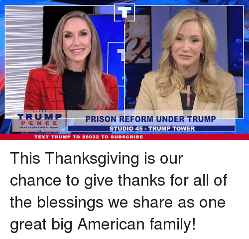 Give Thanks: ERUMP  PENCE  PRISON REFORM UNDER TRUMP  STUDIO 45 TRUMP TOWER  TEXT TRUMP T0 88022 TO SUBSCRIBE This Thanksgiving is our chance to give thanks for all of the blessings we share as one great big American family!