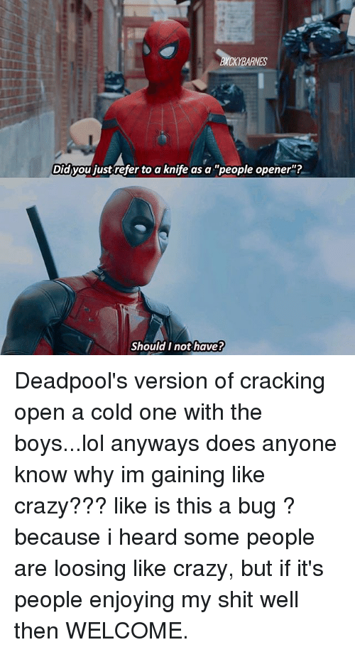 Referance: ES  Did you just refer to a knife as a people opener  Should I not have?  ould T not have Deadpool's version of cracking open a cold one with the boys...lol anyways does anyone know why im gaining like crazy??? like is this a bug ? because i heard some people are loosing like crazy, but if it's people enjoying my shit well then WELCOME.