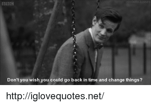 go back in time: es  Don't you wish you could go back in time and change things? http://iglovequotes.net/