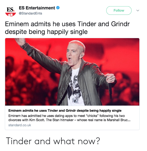 """Divorces: ES. ES Entertainment  Follow  @StandardEnts  Eminem admits he uses Tinder and Grindr  despite being happily single  Eminem admits he uses Tinder and Grindr despite being happily single  Eminem has admitted he uses dating apps to meet """"chicks"""" following his two  divorces with Kim Scott. The Stan hitmaker - whose real name is Marshall Bruc..  standard.co.uk Tinder and what now?"""