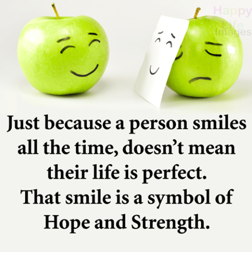 Life, Memes, and Mean: es  Just because a person smiles  all the time, doesn't mean  their life is perfect.  That smile is a symbol of  Hope and Strength.