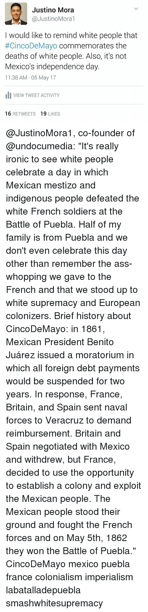 """Exploitable: es Justino Mora  @Justino Moral  I would like to remind white people that  #CincoDeMayo commemorates the  deaths of white people. Also, it's not  Mexico's independence day.  11:38 AM 05 May 17  Ili VIEW TWEET ACTIVITY  16  RETWEETS  19  LIKES @JustinoMora1, co-founder of @undocumedia: """"It's really ironic to see white people celebrate a day in which Mexican mestizo and indigenous people defeated the white French soldiers at the Battle of Puebla. Half of my family is from Puebla and we don't even celebrate this day other than remember the ass-whopping we gave to the French and that we stood up to white supremacy and European colonizers. Brief history about CincoDeMayo: in 1861, Mexican President Benito Juárez issued a moratorium in which all foreign debt payments would be suspended for two years. In response, France, Britain, and Spain sent naval forces to Veracruz to demand reimbursement. Britain and Spain negotiated with Mexico and withdrew, but France, decided to use the opportunity to establish a colony and exploit the Mexican people. The Mexican people stood their ground and fought the French forces and on May 5th, 1862 they won the Battle of Puebla."""" CincoDeMayo mexico puebla france colonialism imperialism labatalladepuebla smashwhitesupremacy"""